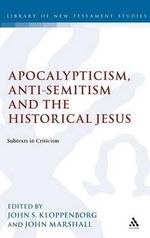 Apocalypticism, Anti-Semitism and the Historical Jesus : Subtexts in Criticism - John S. Kloppenborg