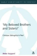 My Beloved Brothers and Sisters : Christian Siblingship in Paul - Reidar Aasgaard