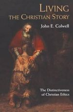 Living the Christian Story : The Distinctiveness of Christian Ethics - John E Colwell