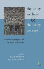 The Unity We Have and the Unity We Seek : Ecumenical Prospects for the Third Millennium - Nicholas Sagovsky