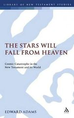 The Stars Will Fall from Heaven : Cosmic Catastrophe and the World's End in the New Testament and Its World - Edward Adams