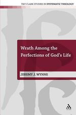 Wrath Among the Perfections of God's Life : T&t Clark Studies in Systematic Theology - Jeremy Wynne
