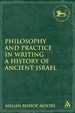 Philosophy and Practice in Writing a History of Ancient Israel : Library of Hebrew Bible/Old Testament Studies - Megan Bishop Moore