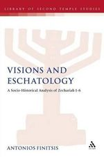 Visions and Eschatology : A Socio-Historical Analysis of Zechariah 1-6 - Antonios Finitsis