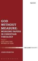God Without Measure : Working Papers in Christian Theology: God and the Works of God Volume 1 - John Webster
