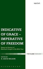 Indicative of Grace - Imperative of Freedom : Essays in Honour of Eberhard Jungel in His 80th Year
