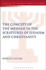 The Concept of the Messiah in the Scriptures of Judaism and Christianity : America, Israel, and the Ordeals of Divine Electio... - Shirley Lucass