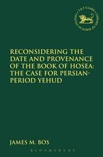 Reconsidering the Date and Provenance of the Book of Hosea : The Case for Persian-Period Yehud - James M. Bos