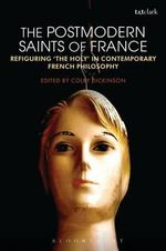 The Postmodern Saints of France : Refiguring 'the Holy' in Contemporary French Philosophy
