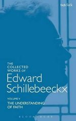 Collected Works of Edward Schillebeeckx: Volume 5 : The Understanding of Faith. Interpretation and Criticism - Edward Schillebeeckx