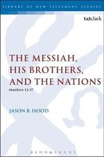 The Messiah, His Brothers, and the Nations : (Matthew 1.1-17) - Jason B. Hood