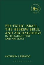Pre-exilic Israel, the Hebrew Bible, and Archaeology : Integrating Text and Artefact - Anthony J. Frendo