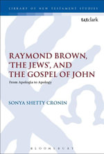 Raymond Brown, 'The Jews,' and the Gospel of John : From Apologia to Apology - Sonya Shetty Cronin