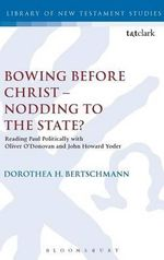 Bowing Before Christ - Nodding to the State? : Reading Paul Politically with Oliver O'Donovan and John Howard Yoder - Dorothea H. Bertschmann