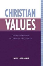 Christian Values : Theory and Practice in Christian Ethics Today - J. Ian.H. McDonald