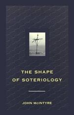The Shape of Soteriology : Studies in the Doctrine of the Death of Christ - John McIntyre