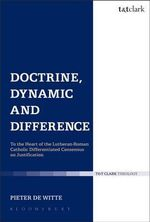 Doctrine, Dynamic and Difference : To the Heart of the Lutheran-Roman Catholic Differentiated Consensus on Justification - Pieter de Witte
