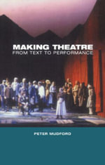 Making Theatre : From Text to Performance - Peter Mudford