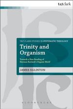 Trinity and Organism : Towards a New Reading of Herman Bavinck's Organic Motif - James Eglinton