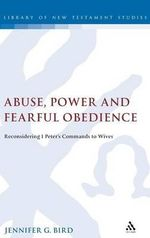Abuse, Power and Fearful Obedience : Reconsidering 1 Peter's Commands to Wives - Jennifer G. Bird