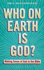 Who on Earth is God? : Making Sense of God in the Bible - Neil Richardson