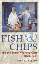 Fish and Chips, and the British Working Class, 1870-1940 - John K. Walton
