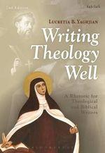 Writing Theology Well : A Rhetoric for Theological and Biblical Writers - Lucretia B. Yaghjian