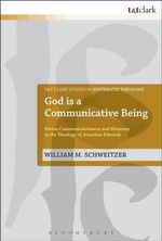 God is a Communicative Being : Divine Communicativeness and Harmony in the Theology of Jonathan Edwards - William M. Schweitzer