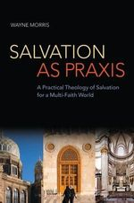 Salvation as Praxis : A Practical Theology of Salvation for a Multi-Faith World - Wayne Morris
