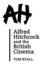 Alfred Hitchcock and the British Cinema : Second Edition - Tom Ryall