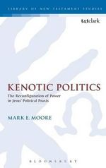Kenotic Politics : The Reconfiguration of Power in Jesus' Political Praxis - Mark E. Moore