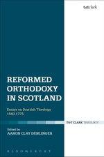 Reformed Orthodoxy in Scotland : Essays on Scottish Theology 1560-1775