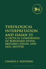 Theological Interpretation and Isaiah 53 : A Critical Comparison of Bernhard Duhm, Brevard Childs, and Alec Motyer - Charles E. Shepherd