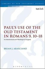 Paul's Use of the Old Testament in Romans 9.10-18 : An Intertextual and Theological Exegesis - Brian J. Abasciano