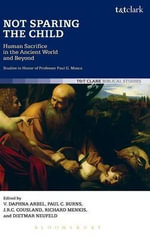 Not Sparing the Child: Human Sacrifice in the Ancient World and Beyond : Studies in Honor of Professor Paul G. Mosca
