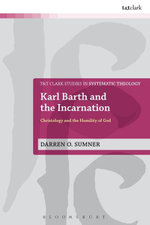 Karl Barth and the Incarnation : Christology and the Humility of God - Darren Sumner