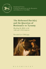 The Reformed David(s) and the Question of Resistance to Tyranny : Reading the Bible in the 16th and 17th Centuries - Nevada Levi DeLapp