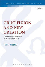 Crucifixion and New Creation : The Strategic Purpose of Galatians 6.11-17 - Jeff Hubing
