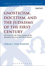 Gnosticism, Docetism, and the Judaisms of the First Century : The Search for the Wider Context of the Johannine Literature and Why It Matters - Urban C. von Wahlde