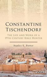 Constantine Tischendorf : The Life and Work of a 19th Century Bible Hunter - Stanley E. Porter