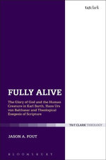 Fully Alive : The Glory of God and the Human Creature in Karl Barth, Hans Urs von Balthasar and Theological Exegesis of Scripture - Jason A. Fout