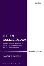 Urban Ecclesiology : Gospel of Mark, Familia Dei and a Filipino Community Facing Homelessness - Pascal D. Bazzell