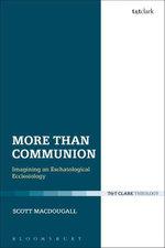 More Than Communion : Imagining an Eschatological Ecclesiology - Scott MacDougall