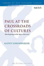 Paul at the Crossroads of Cultures : Theologizing in the Space Between - Kathy Ehrensperger