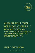 'And He Will Take Your Daughters...' : Woman Story and the Ethical Evaluation of Monarchy in the David Narrative - April Westbrook