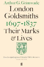 London Goldsmiths, 1697-1837 : Their Marks and Lives : From the Original Registers at Goldsmiths' Hall and Other Sources - Arthur G. Grimwade