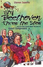 Why Beethoven Threw the Stew : And Lots More Stories About the Lives of Great Composers - Steven Isserlis