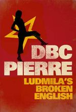 Ludmila's Broken English : By the Man Booker Prize-Winning Author of <i>Vernon God Little</i> - D. B. C. Pierre