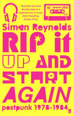 Rip it Up and Start Again : Postpunk, 1978-1984 - Simon Reynolds