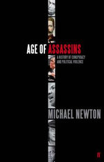Age of Assassins : A History of Conspiracy and Political Violence, 1865-1981 - Michael Newton